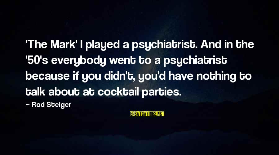 Steiger's Sayings By Rod Steiger: 'The Mark' I played a psychiatrist. And in the '50's everybody went to a psychiatrist