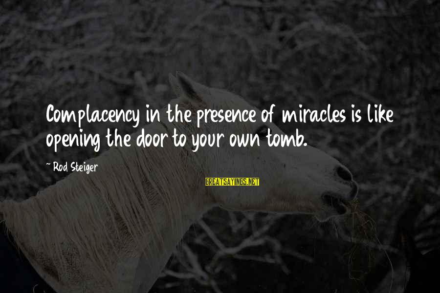 Steiger's Sayings By Rod Steiger: Complacency in the presence of miracles is like opening the door to your own tomb.