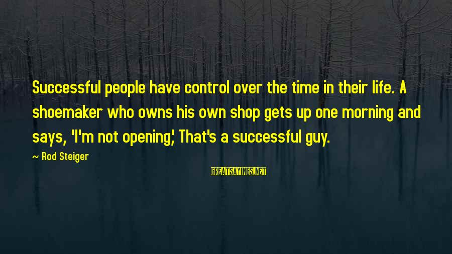 Steiger's Sayings By Rod Steiger: Successful people have control over the time in their life. A shoemaker who owns his