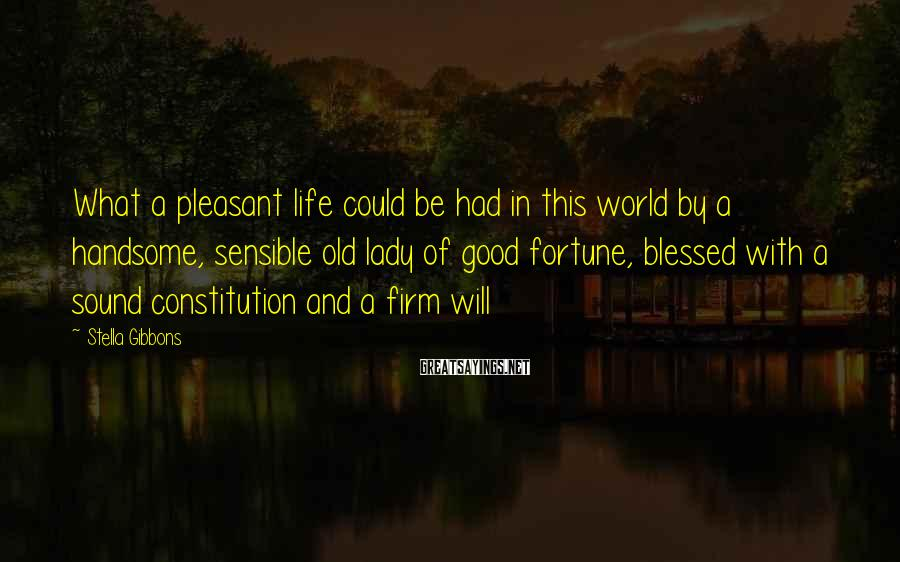 Stella Gibbons Sayings: What a pleasant life could be had in this world by a handsome, sensible old