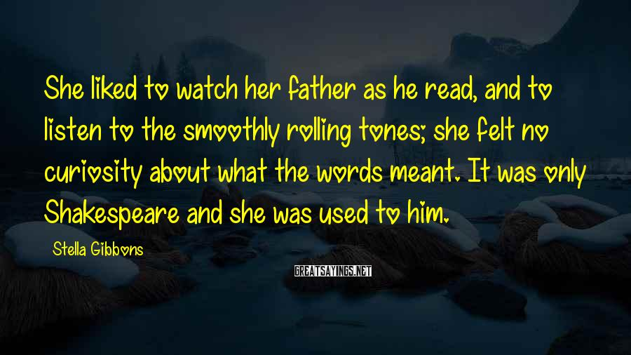 Stella Gibbons Sayings: She liked to watch her father as he read, and to listen to the smoothly