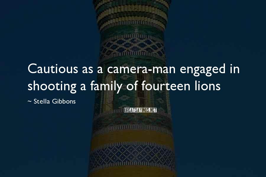 Stella Gibbons Sayings: Cautious as a camera-man engaged in shooting a family of fourteen lions