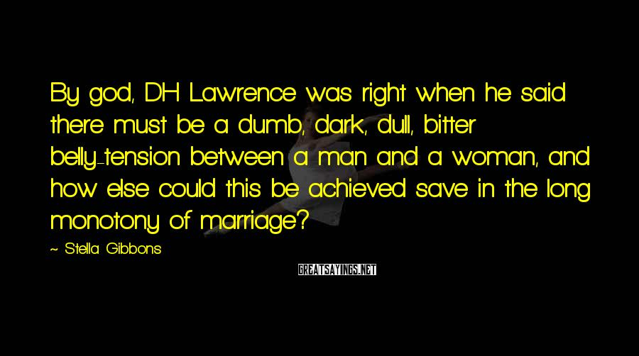 Stella Gibbons Sayings: By god, DH Lawrence was right when he said there must be a dumb, dark,
