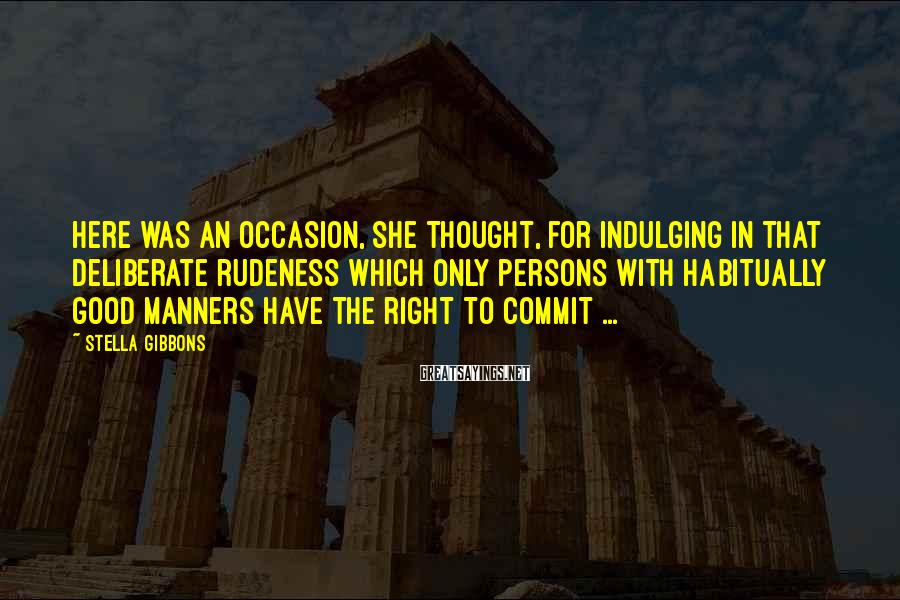 Stella Gibbons Sayings: Here was an occasion, she thought, for indulging in that deliberate rudeness which only persons