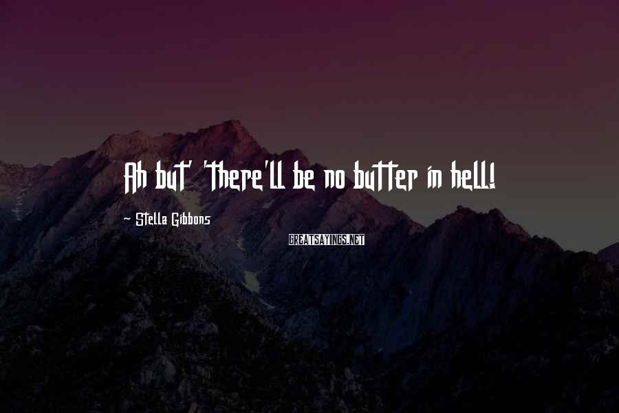 Stella Gibbons Sayings: Ah but' 'there'll be no butter in hell!
