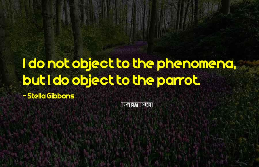 Stella Gibbons Sayings: I do not object to the phenomena, but I do object to the parrot.
