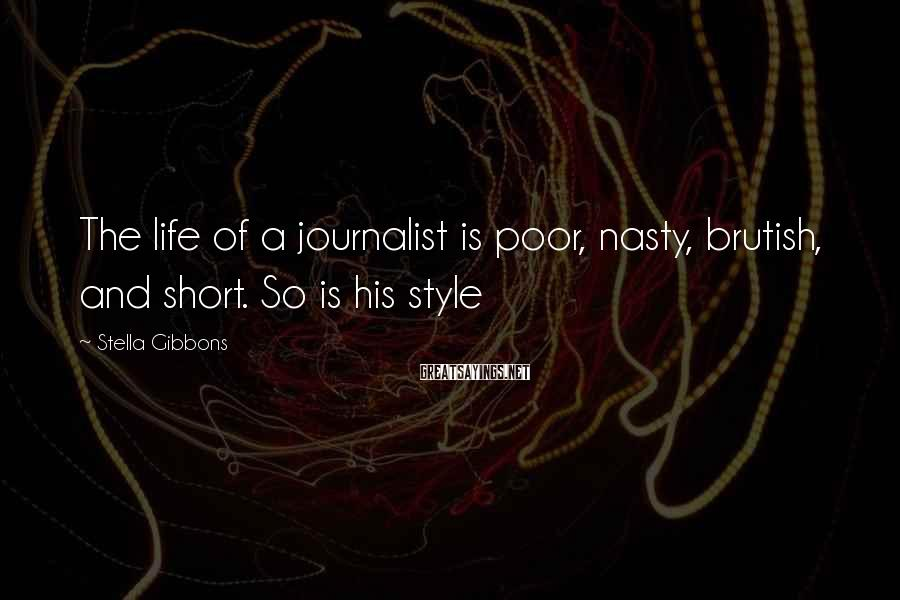 Stella Gibbons Sayings: The life of a journalist is poor, nasty, brutish, and short. So is his style