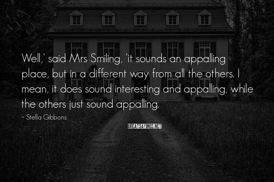 Stella Gibbons Sayings: Well,' said Mrs Smiling, 'it sounds an appalling place, but in a different way from