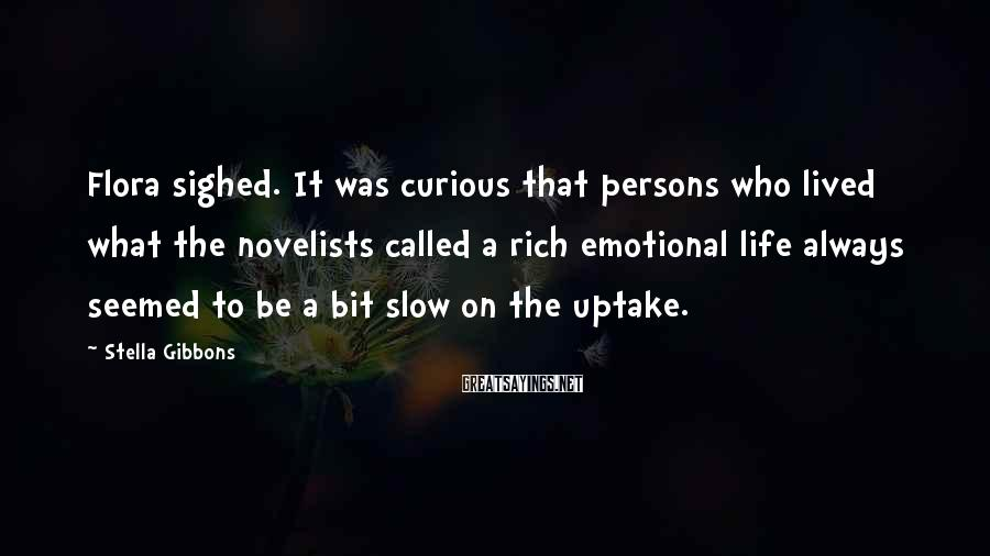 Stella Gibbons Sayings: Flora sighed. It was curious that persons who lived what the novelists called a rich