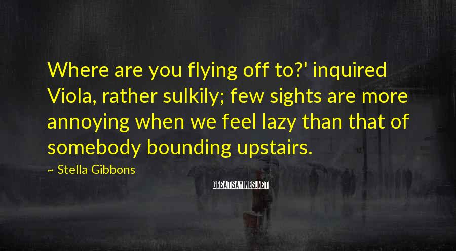 Stella Gibbons Sayings: Where are you flying off to?' inquired Viola, rather sulkily; few sights are more annoying