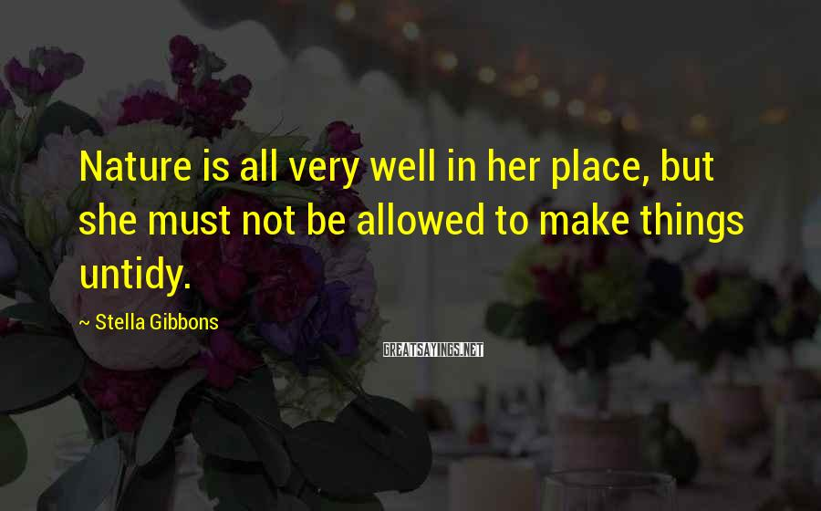 Stella Gibbons Sayings: Nature is all very well in her place, but she must not be allowed to