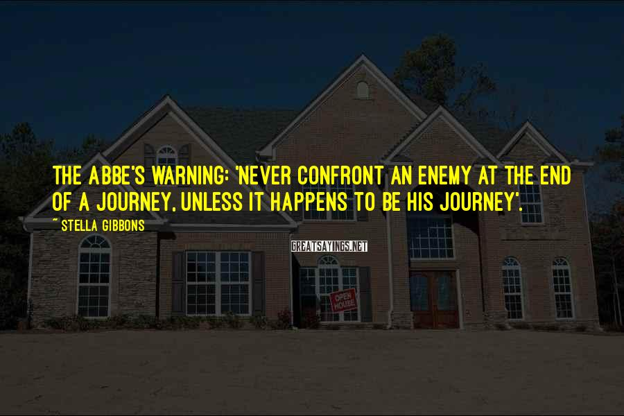 Stella Gibbons Sayings: The Abbe's warning: 'Never confront an enemy at the end of a journey, unless it