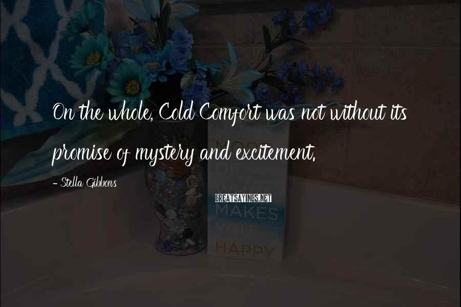 Stella Gibbons Sayings: On the whole, Cold Comfort was not without its promise of mystery and excitement.
