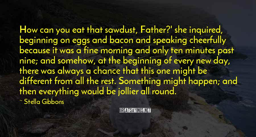 Stella Gibbons Sayings: How can you eat that sawdust, Father?' she inquired, beginning on eggs and bacon and