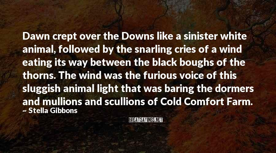 Stella Gibbons Sayings: Dawn crept over the Downs like a sinister white animal, followed by the snarling cries