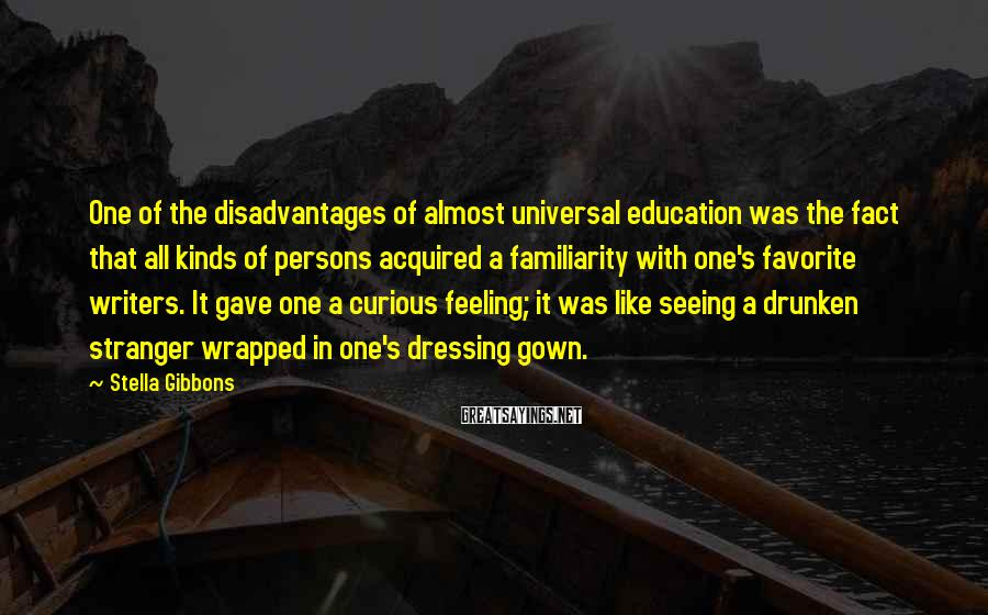 Stella Gibbons Sayings: One of the disadvantages of almost universal education was the fact that all kinds of