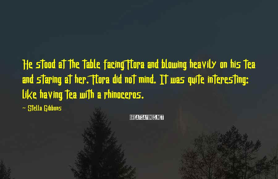 Stella Gibbons Sayings: He stood at the table facing Flora and blowing heavily on his tea and staring