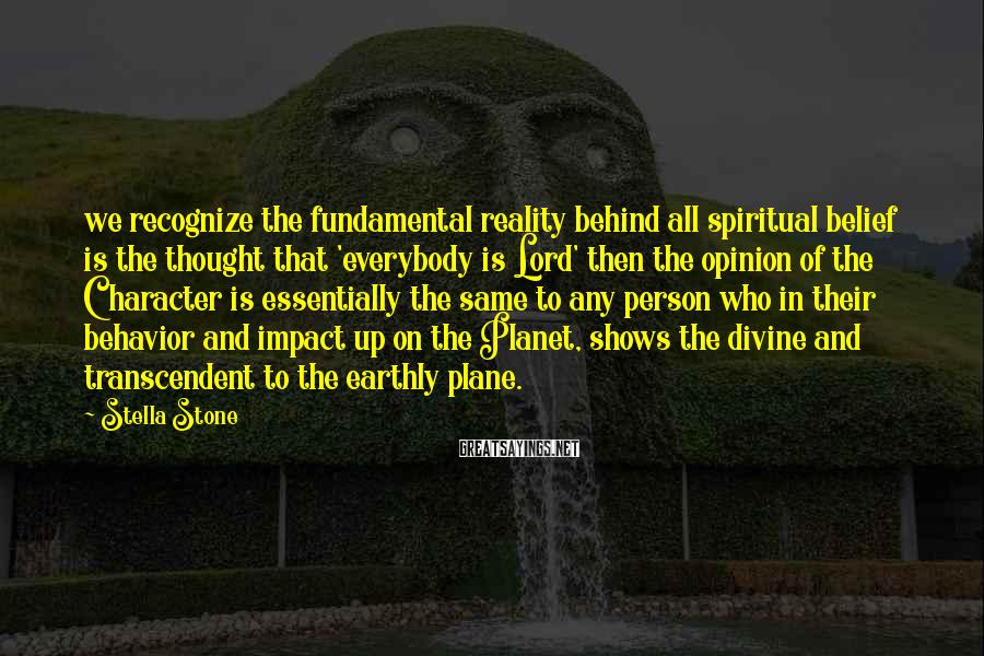 Stella Stone Sayings: we recognize the fundamental reality behind all spiritual belief is the thought that 'everybody is