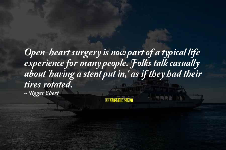 Stent Sayings By Roger Ebert: Open-heart surgery is now part of a typical life experience for many people. Folks talk