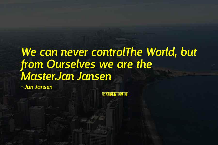 Step Dad Quotes Sayings By Jan Jansen: We can never controlThe World, but from Ourselves we are the Master.Jan Jansen
