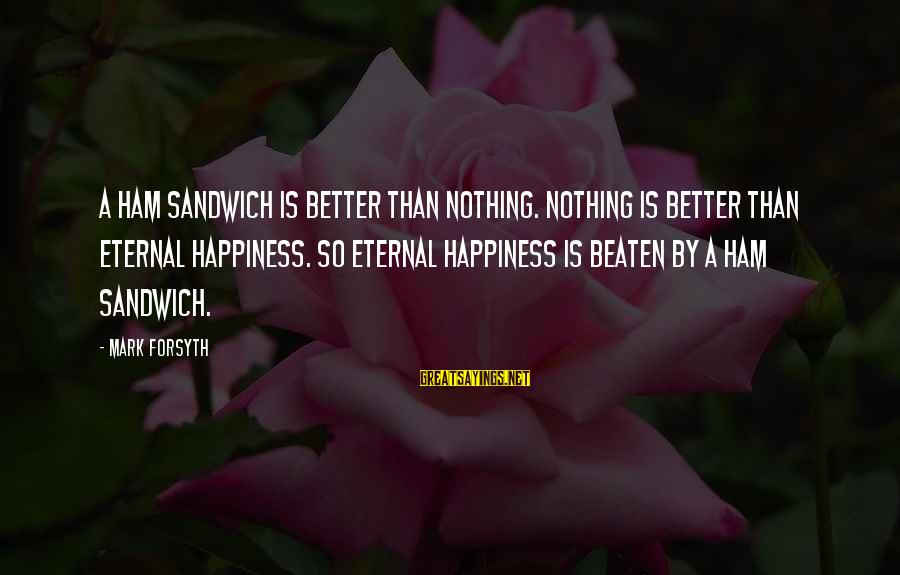 Step Dad Quotes Sayings By Mark Forsyth: A ham sandwich is better than nothing. Nothing is better than eternal happiness. So eternal