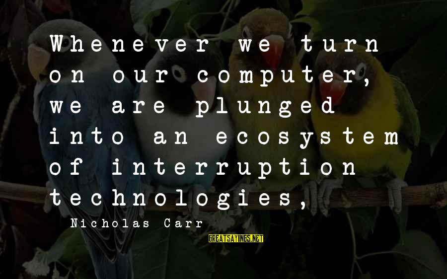Step Dad Quotes Sayings By Nicholas Carr: Whenever we turn on our computer, we are plunged into an ecosystem of interruption technologies,