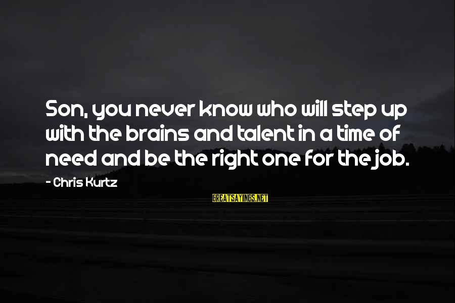 Step Right Up Sayings By Chris Kurtz: Son, you never know who will step up with the brains and talent in a