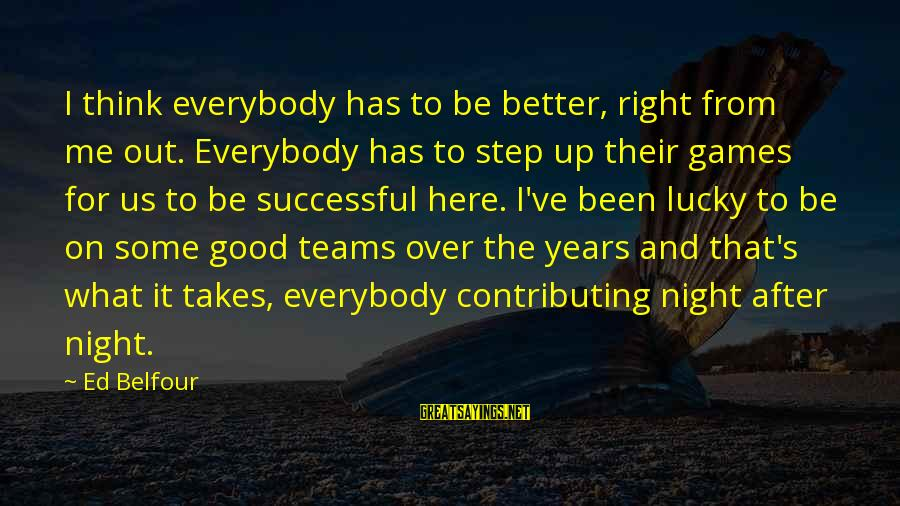 Step Right Up Sayings By Ed Belfour: I think everybody has to be better, right from me out. Everybody has to step