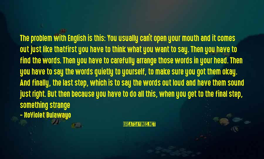 Step Right Up Sayings By NoViolet Bulawayo: The problem with English is this: You usually can't open your mouth and it comes