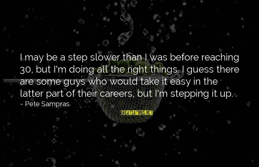 Step Right Up Sayings By Pete Sampras: I may be a step slower than I was before reaching 30, but I'm doing