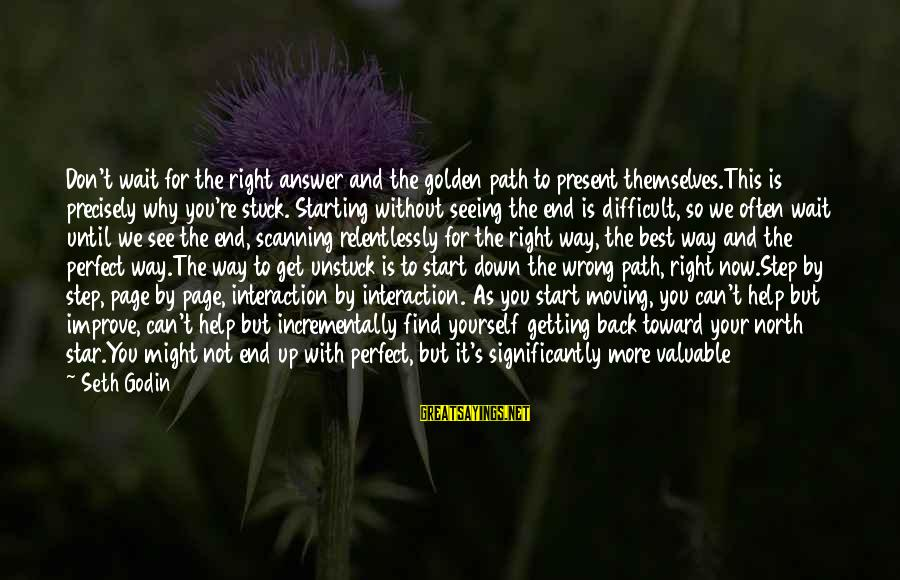 Step Right Up Sayings By Seth Godin: Don't wait for the right answer and the golden path to present themselves.This is precisely