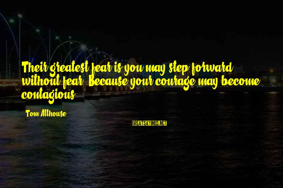 Step Right Up Sayings By Tom Althouse: Their greatest fear is you may step forward without fear. Because your courage may become