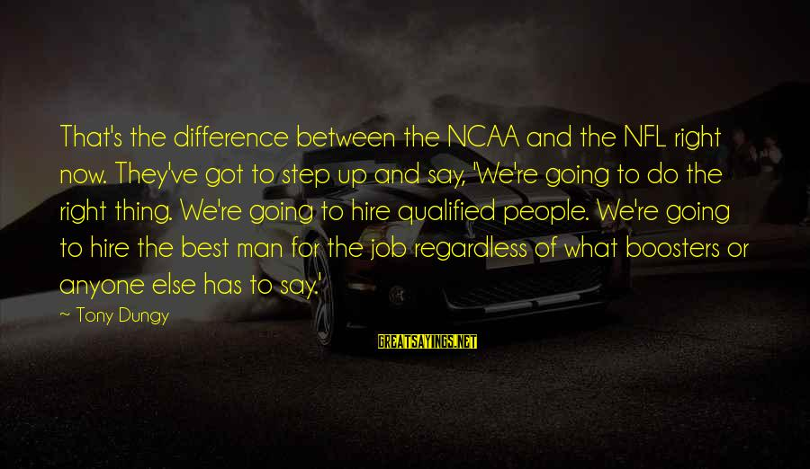 Step Right Up Sayings By Tony Dungy: That's the difference between the NCAA and the NFL right now. They've got to step