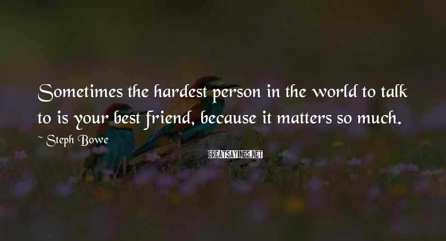 Steph Bowe Sayings: Sometimes the hardest person in the world to talk to is your best friend, because