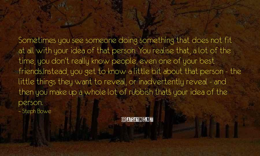 Steph Bowe Sayings: Sometimes you see someone doing something that does not fit at all with your idea