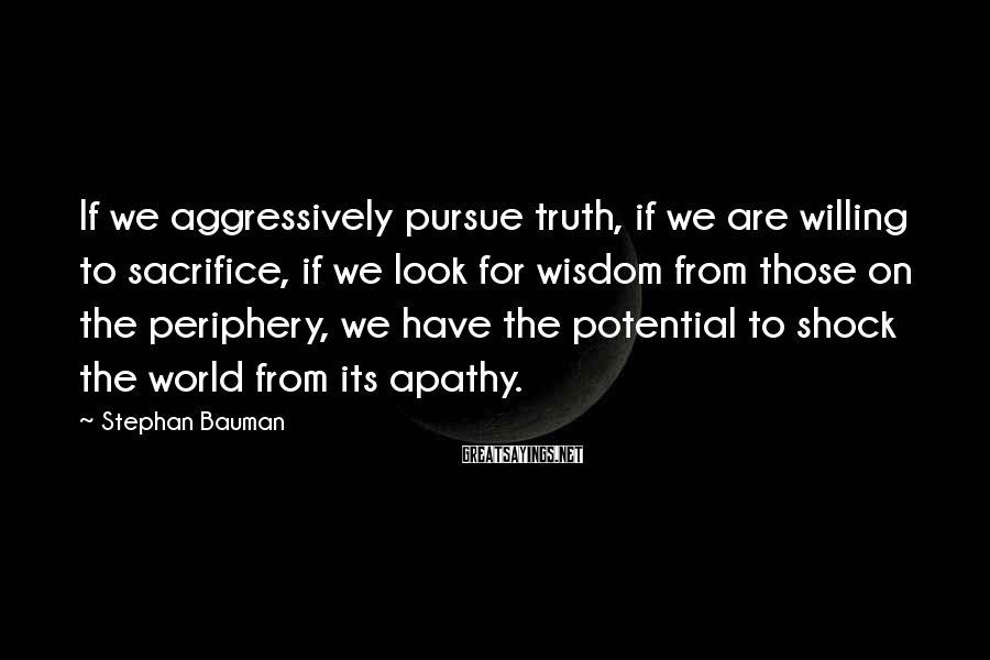 Stephan Bauman Sayings: If we aggressively pursue truth, if we are willing to sacrifice, if we look for