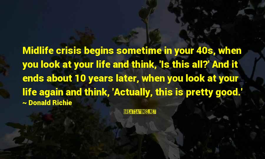 Stephanides Sayings By Donald Richie: Midlife crisis begins sometime in your 40s, when you look at your life and think,