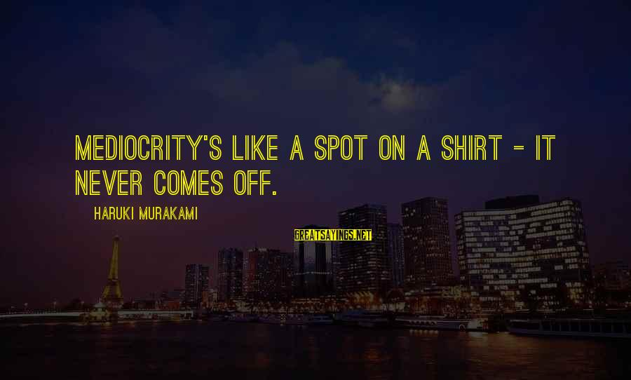 Stephanides Sayings By Haruki Murakami: Mediocrity's like a spot on a shirt - it never comes off.