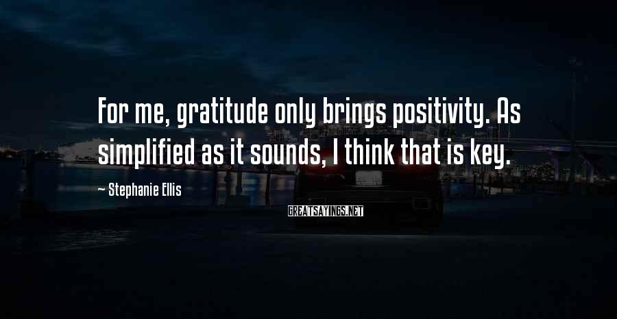 Stephanie Ellis Sayings: For me, gratitude only brings positivity. As simplified as it sounds, I think that is