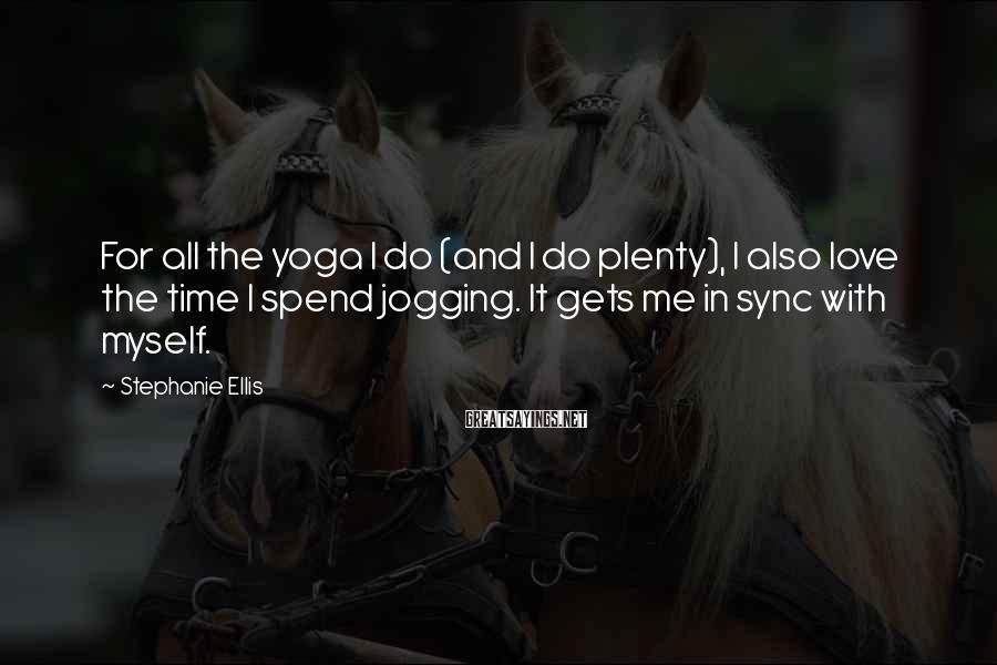 Stephanie Ellis Sayings: For all the yoga I do (and I do plenty), I also love the time