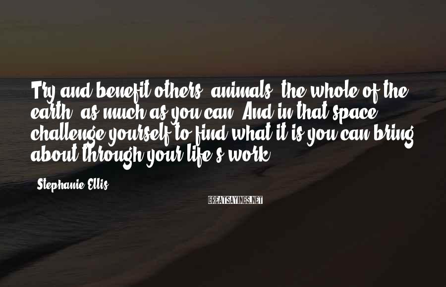 Stephanie Ellis Sayings: Try and benefit others, animals, the whole of the earth, as much as you can.