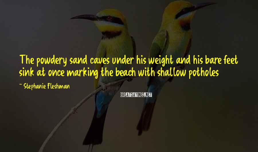 Stephanie Fleshman Sayings: The powdery sand caves under his weight and his bare feet sink at once marking