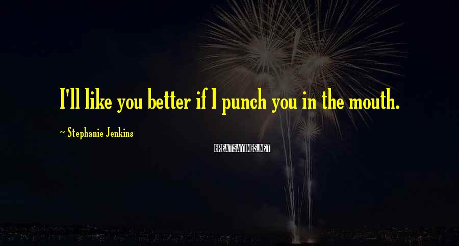 Stephanie Jenkins Sayings: I'll like you better if I punch you in the mouth.
