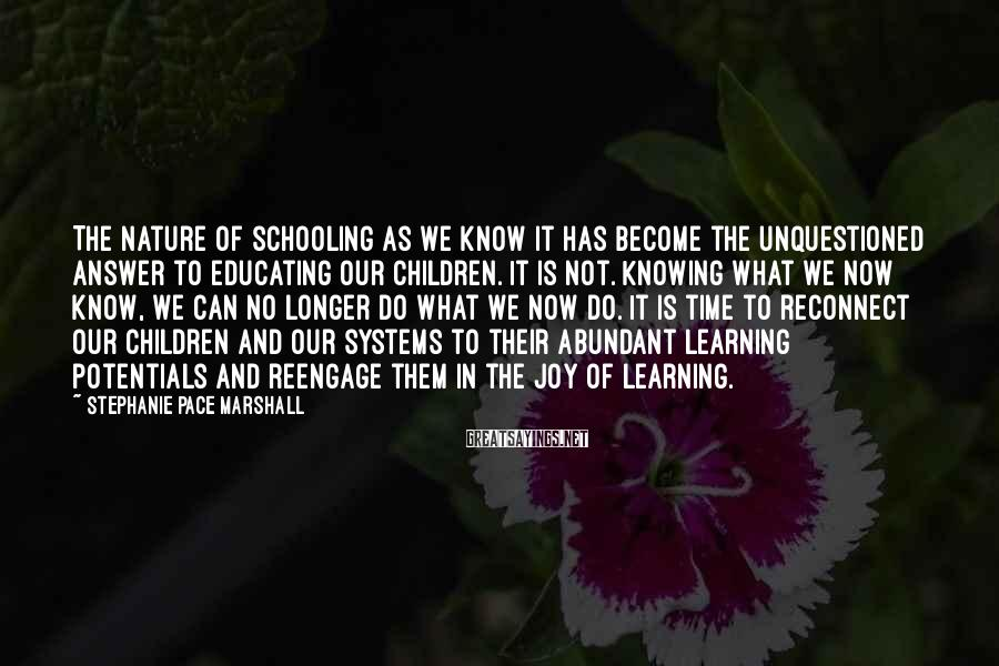 Stephanie Pace Marshall Sayings: The nature of schooling as we know it has become the unquestioned answer to educating
