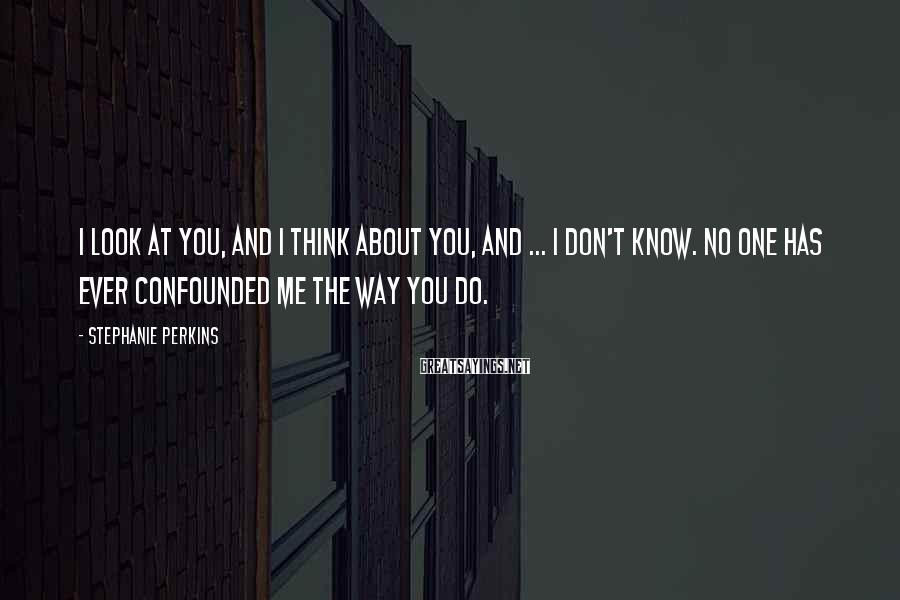 Stephanie Perkins Sayings: I look at you, and I think about you, and ... I don't know. No
