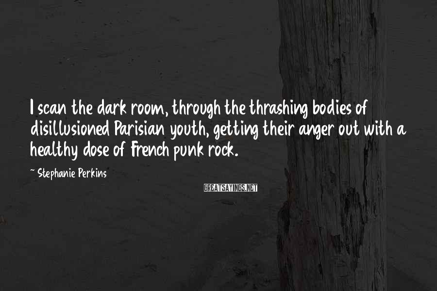 Stephanie Perkins Sayings: I scan the dark room, through the thrashing bodies of disillusioned Parisian youth, getting their