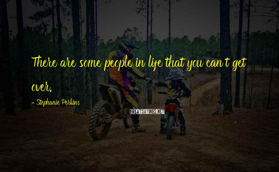 Stephanie Perkins Sayings: There are some people in life that you can't get over.