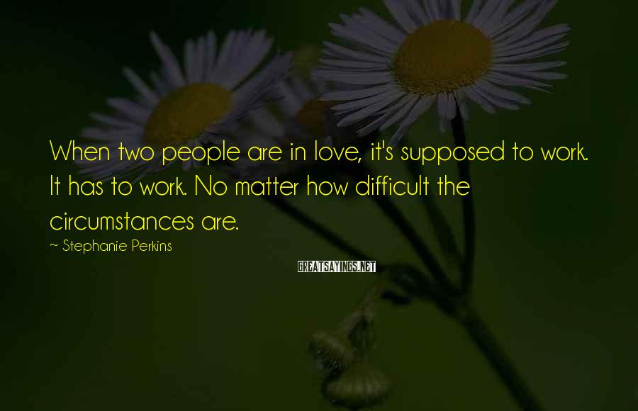 Stephanie Perkins Sayings: When two people are in love, it's supposed to work. It has to work. No