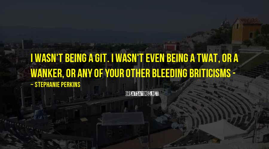 Stephanie Perkins Sayings: I wasn't being a git. I wasn't even being a twat, or a wanker, or