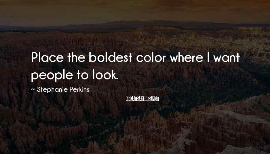 Stephanie Perkins Sayings: Place the boldest color where I want people to look.